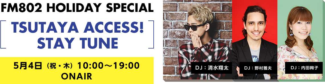 FM802 HOLIDAY SPECIAL TSUTAYA ACCESS! STAY TUNE  5月4日(祝・木)10:00~19:00 ONAIR