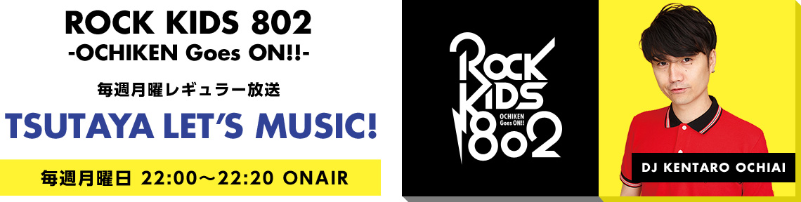 ROCK KIDS 802 -OCHIKEN Gose ON!!- 毎週月曜レギュラー放送「TSUTAYA LET'S MUSIC!」毎週月曜日22:00~22:20ONAIR DJ KENTARO OCHIAI