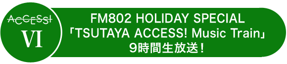 ACCESS!Ⅵ FM802 HOLIDAY SPECIAL「TSUTAYA ACCESS! Music Train」9時間生放送!