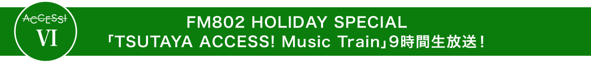 FM802 HOLIDAY SPECIAL「TSUTAYA ACCESS! Music Train」9時間生放送!
