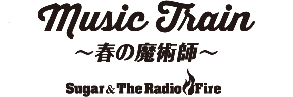 Music Train ~春の魔術師~ Sugar&The Radio Fire
