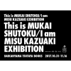 【フェア】This is MUKAI SHUTOKU/I am MISU KAZUAKI EXHIBITION